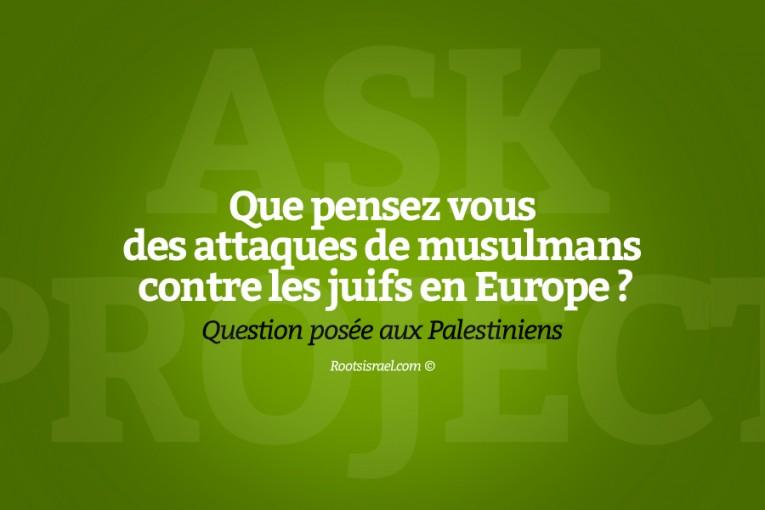 Question posée à des Palestiniens : que pensez vous des attaques de musulmans contre les juifs en Europe ?  (Ask Project #5)
